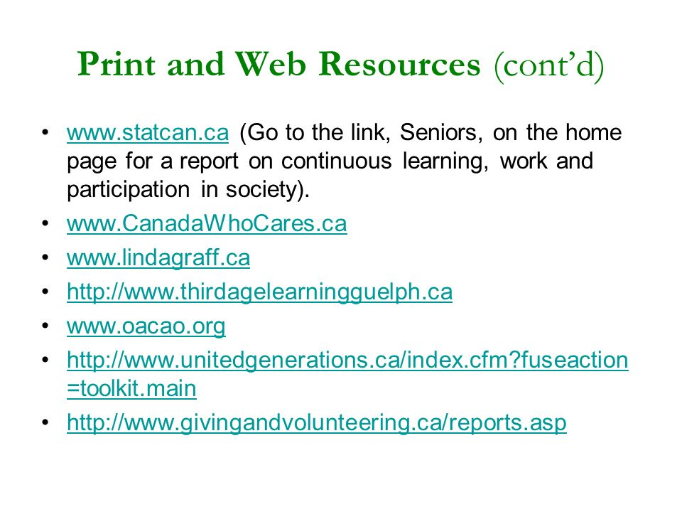 Print and Web Resources (contd) www.statcan.ca (Go to the link, Seniors, on the home page for a report on continuous learning, work and participation in society).www.statcan.ca www.CanadaWhoCares.ca www.lindagraff.ca http://www.thirdagelearningguelph.ca www.oacao.org http://www.unitedgenerations.ca/index.cfm fuseaction =toolkit.mainhttp://www.unitedgenerations.ca/index.cfm fuseaction =toolkit.main http://www.givingandvolunteering.ca/reports.asp