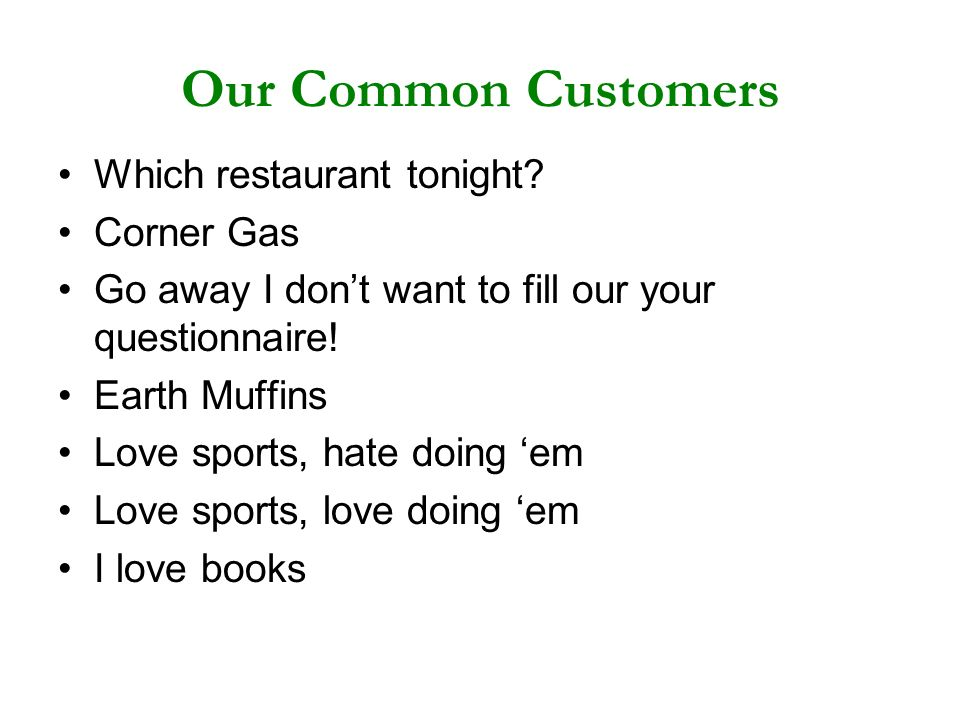 Our Common Customers Which restaurant tonight? Corner Gas Go away I dont want to fill our your questionnaire! Earth Muffins Love sports, hate doing em