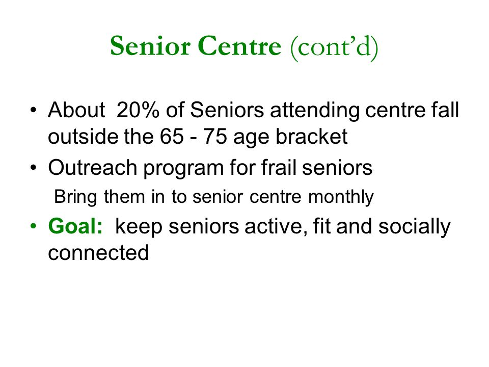Senior Centre (contd) About 20% of Seniors attending centre fall outside the 65 - 75 age bracket Outreach program for frail seniors Bring them in to senior centre monthly Goal: keep seniors active, fit and socially connected