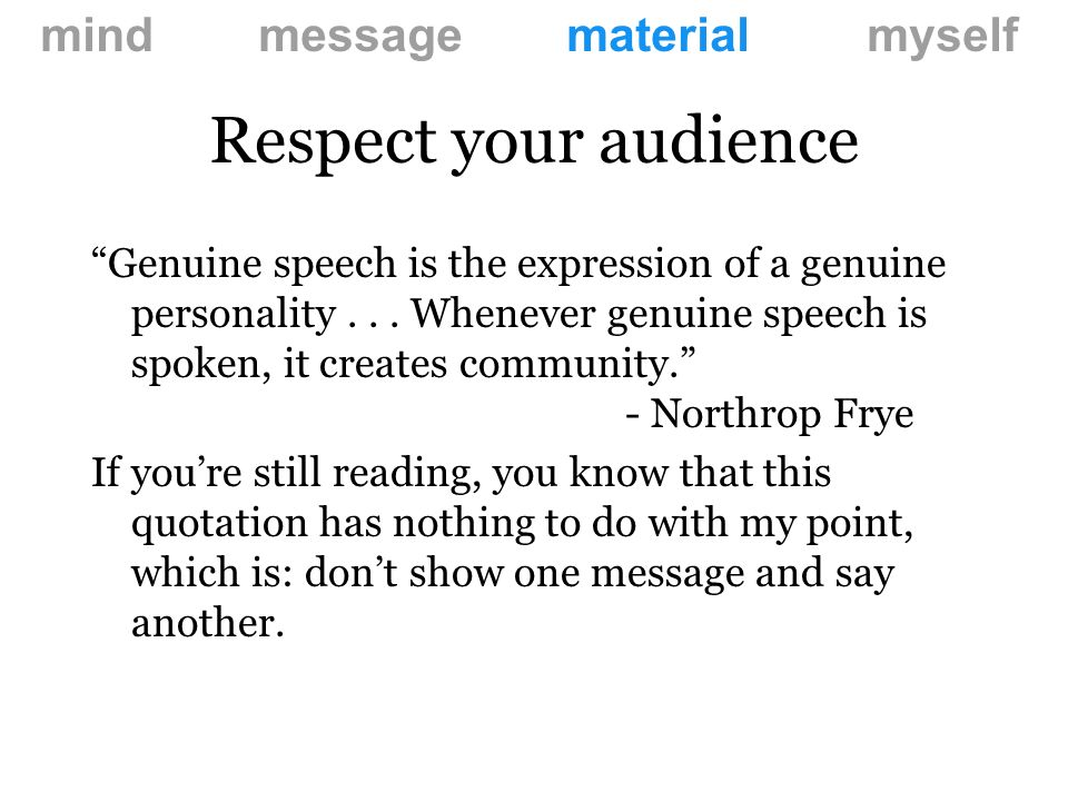 Respect your audience mind message material myself You finished reading this long before I finished saying it.