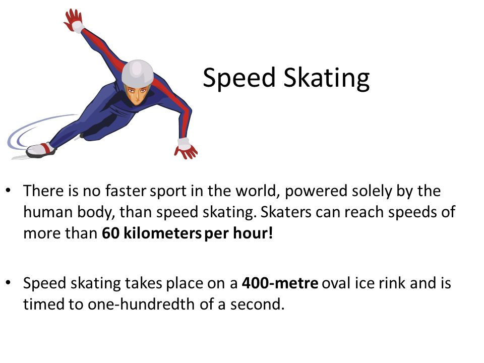 Speed Skating There is no faster sport in the world, powered solely by the human body, than speed skating. Skaters can reach speeds of more than 60 ki