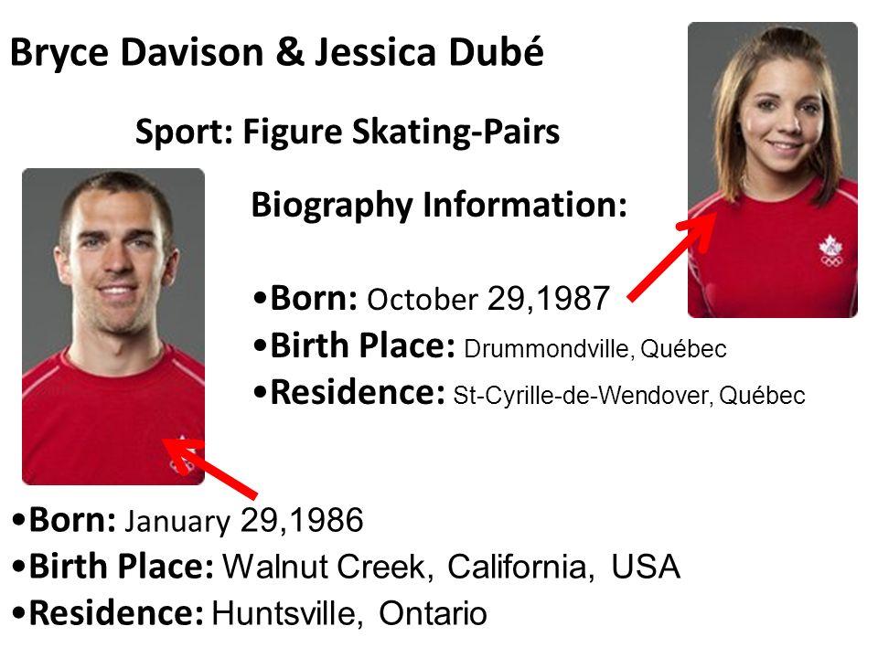 Bryce Davison & Jessica Dubé Born: January 29,1986 Birth Place: Walnut Creek, California, USA Residence: Huntsville, Ontario Sport: Figure Skating-Pairs Biography Information: Born: October 29,1987 Birth Place: Drummondville, Québec Residence: St-Cyrille-de-Wendover, Québec