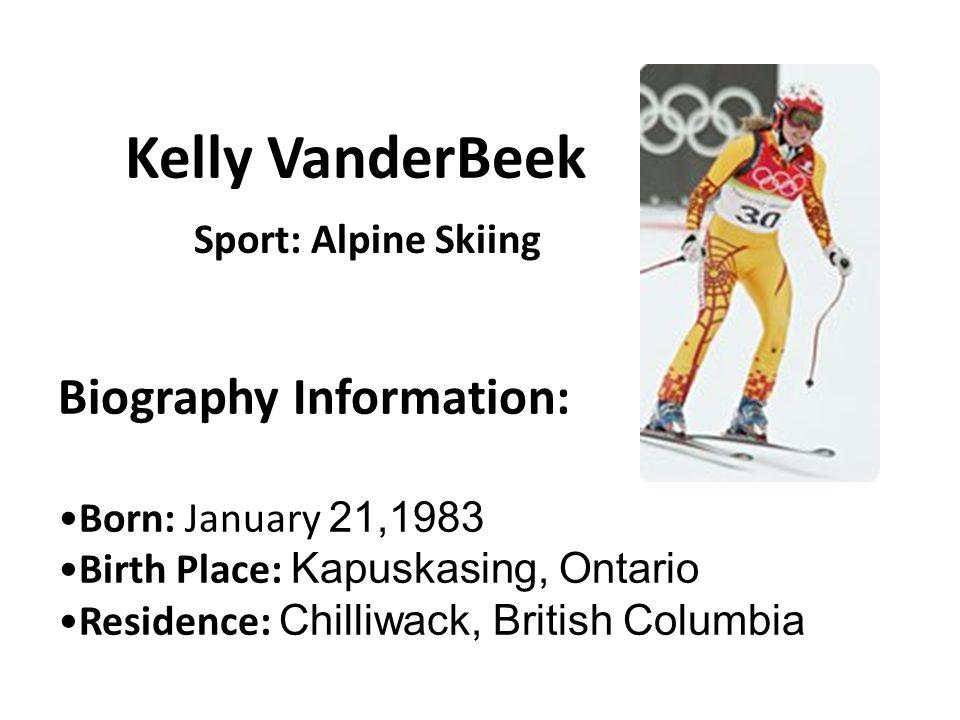 Kelly VanderBeek Biography Information: Born: January 21,1983 Birth Place: Kapuskasing, Ontario Residence: Chilliwack, British Columbia Sport: Alpine Skiing