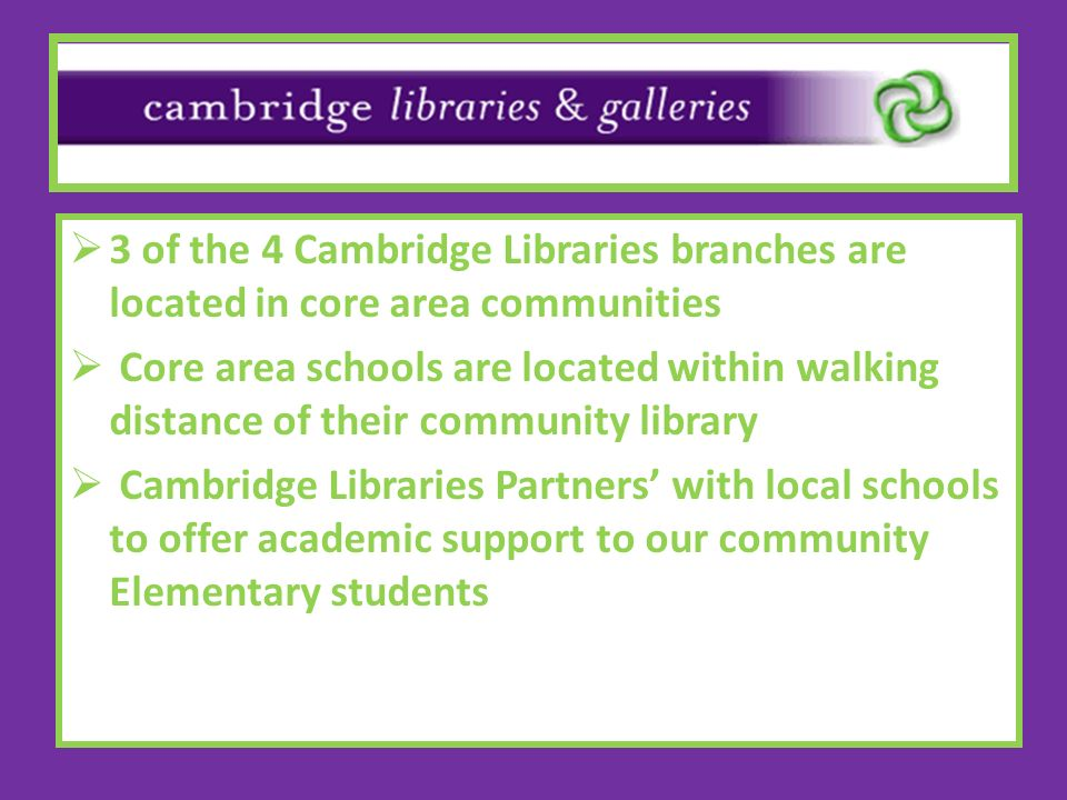 3 of the 4 Cambridge Libraries branches are located in core area communities Core area schools are located within walking distance of their community library Cambridge Libraries Partners with local schools to offer academic support to our community Elementary students