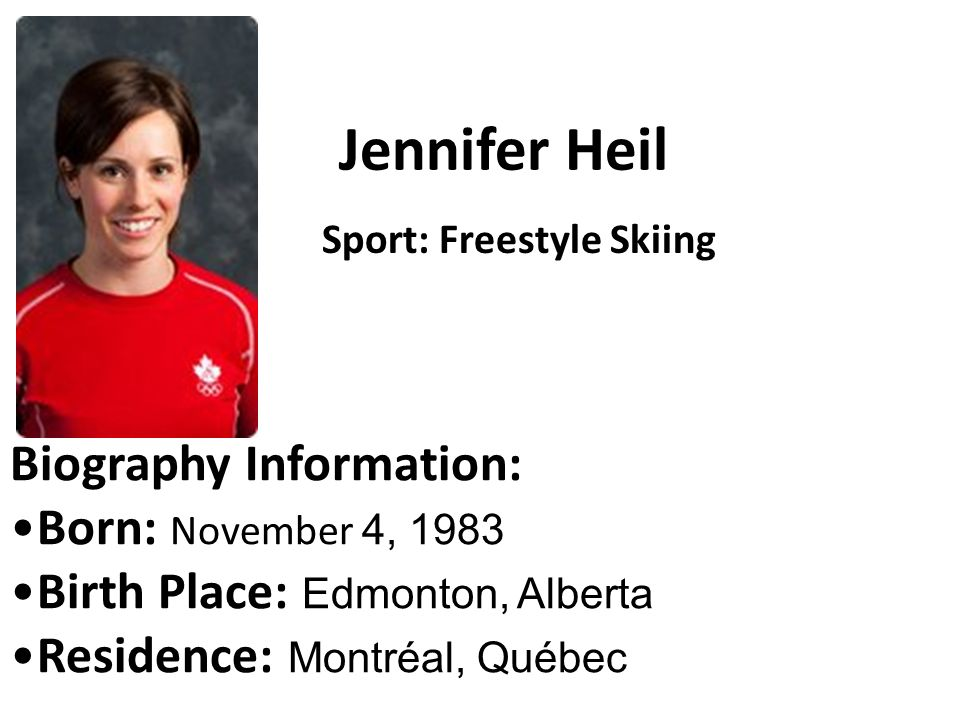 Jennifer Heil Biography Information: Born: November 4, 1983 Birth Place: Edmonton, Alberta Residence: Montréal, Québec Sport: Freestyle Skiing