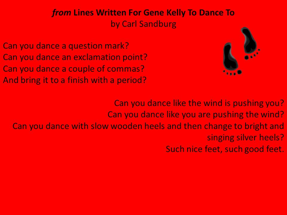 from Lines Written For Gene Kelly To Dance To by Carl Sandburg Can you dance a question mark.