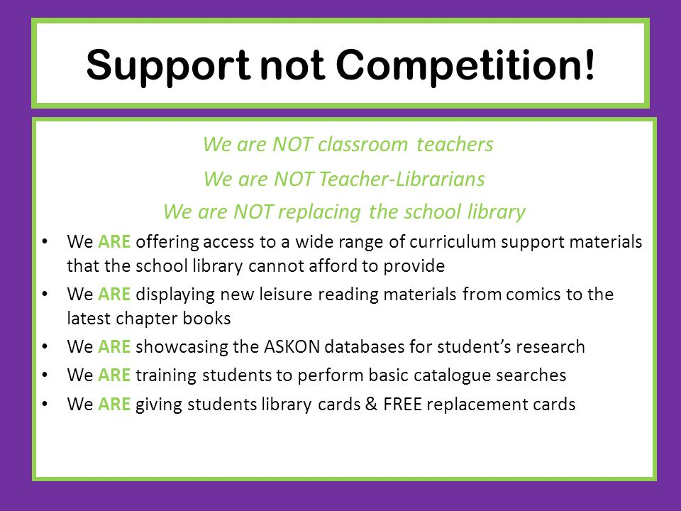 Support not Competition! We are NOT classroom teachers We are NOT Teacher-Librarians We are NOT replacing the school library We ARE offering access to