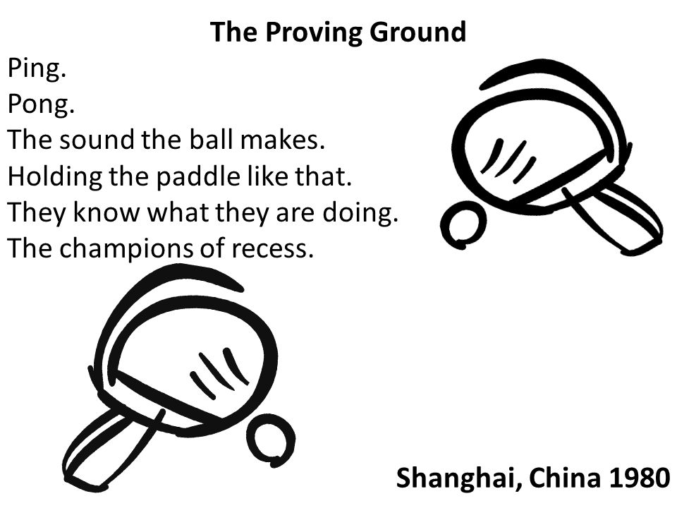 The Proving Ground Ping. Pong. The sound the ball makes. Holding the paddle like that. They know what they are doing. The champions of recess. Shangha