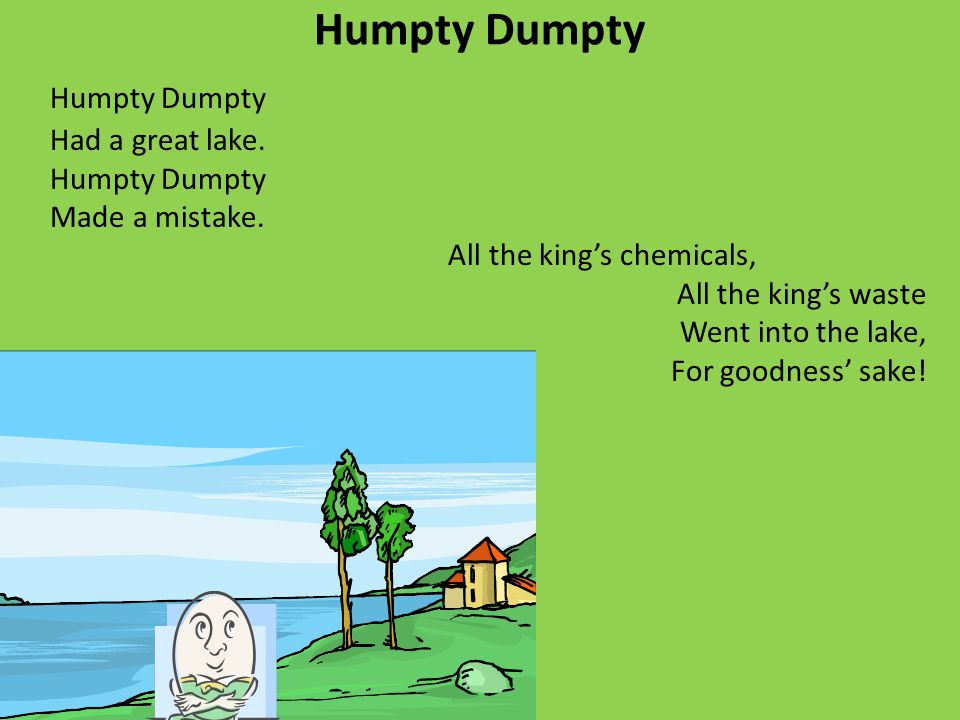 Humpty Dumpty Had a great lake. Humpty Dumpty Made a mistake. All the kings chemicals, All the kings waste Went into the lake, For goodness sake!
