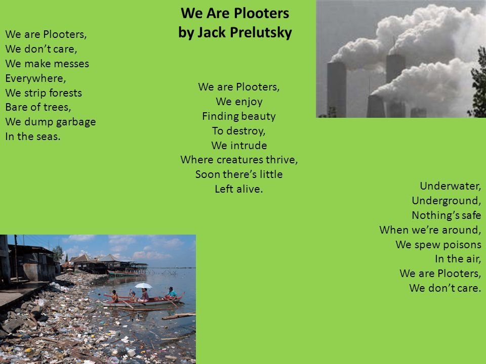 We Are Plooters by Jack Prelutsky We are Plooters, We dont care, We make messes Everywhere, We strip forests Bare of trees, We dump garbage In the seas.