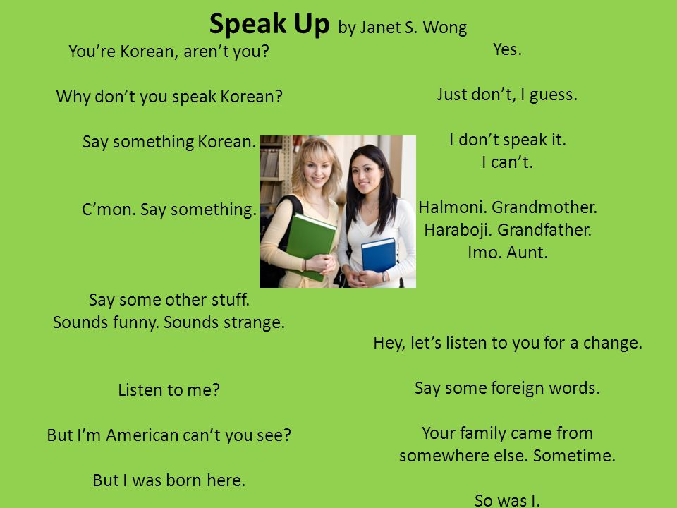 Speak Up by Janet S. Wong Youre Korean, arent you? Why dont you speak Korean? Say something Korean. Cmon. Say something. Say some other stuff. Sounds