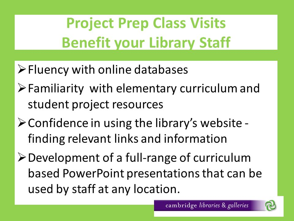 Project Prep Class Visits Benefit your Library Staff Fluency with online databases Familiarity with elementary curriculum and student project resources Confidence in using the librarys website - finding relevant links and information Development of a full-range of curriculum based PowerPoint presentations that can be used by staff at any location.