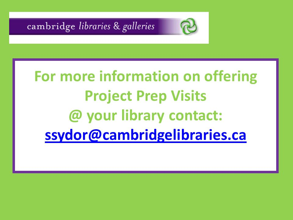 For more information on offering Project Prep Visits @ your library contact: ssydor@cambridgelibraries.ca ssydor@cambridgelibraries.ca