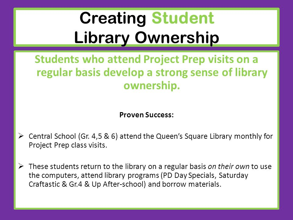 Creating Student Library Ownership Students who attend Project Prep visits on a regular basis develop a strong sense of library ownership. Proven Succ