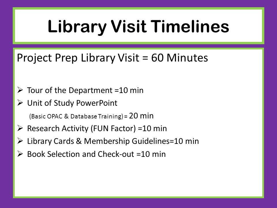 Library Visit Timelines Project Prep Library Visit = 60 Minutes Tour of the Department =10 min Unit of Study PowerPoint (Basic OPAC & Database Trainin