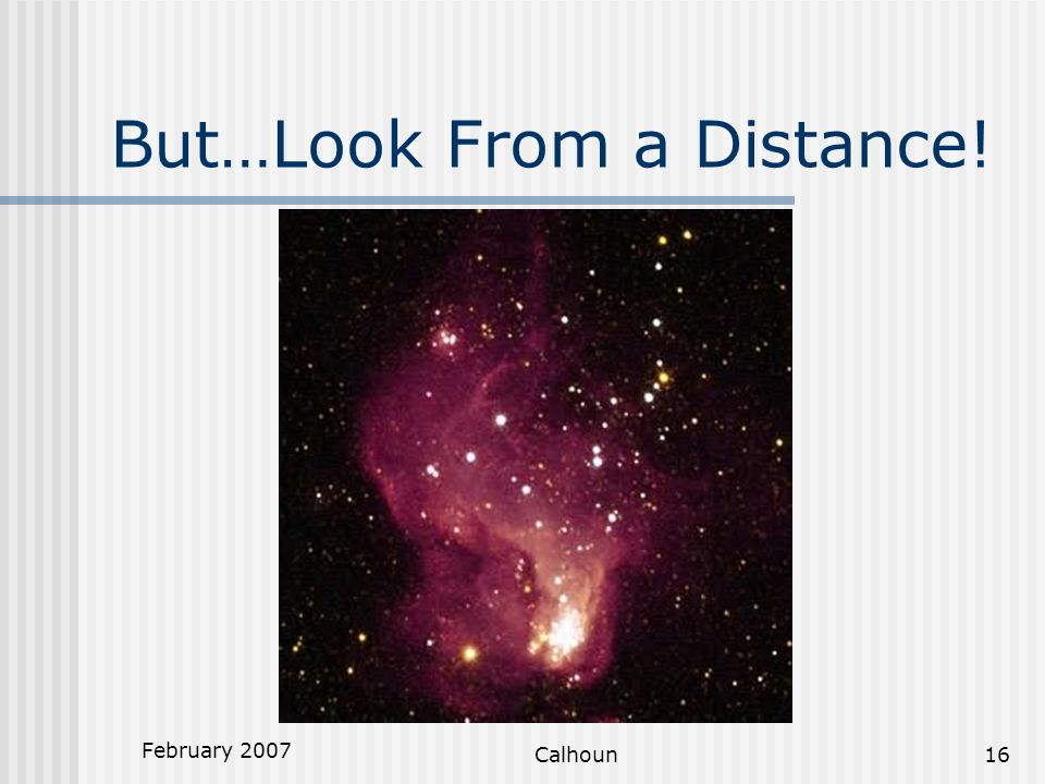 February 2007 Calhoun16 But…Look From a Distance!