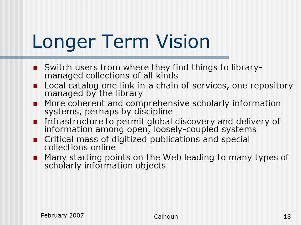 February 2007 Calhoun18 Longer Term Vision Switch users from where they find things to library- managed collections of all kinds Local catalog one link in a chain of services, one repository managed by the library More coherent and comprehensive scholarly information systems, perhaps by discipline Infrastructure to permit global discovery and delivery of information among open, loosely-coupled systems Critical mass of digitized publications and special collections online Many starting points on the Web leading to many types of scholarly information objects