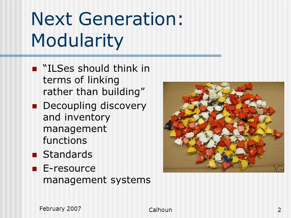 February 2007 Calhoun2 Next Generation: Modularity ILSes should think in terms of linking rather than building Decoupling discovery and inventory management functions Standards E-resource management systems