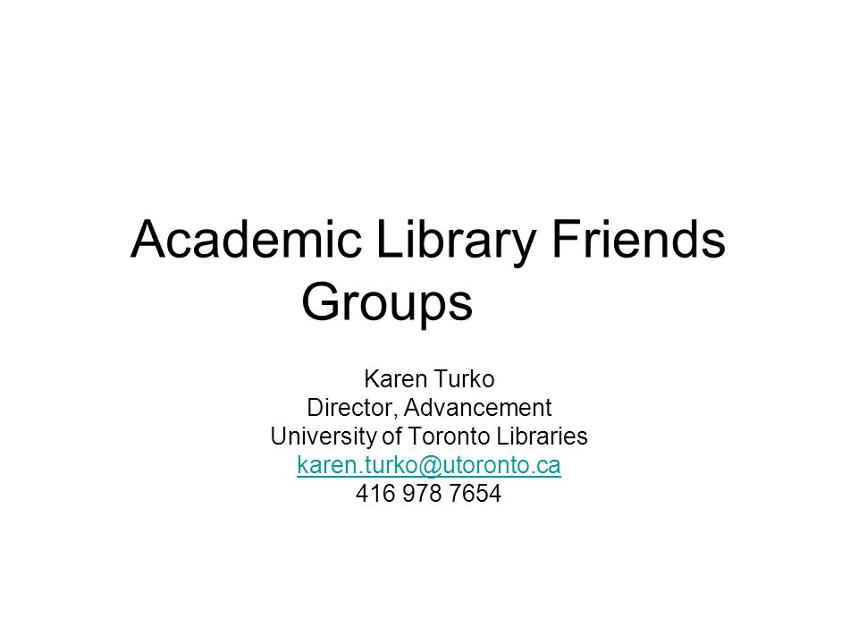 Academic Library Friends Groups Karen Turko Director, Advancement University of Toronto Libraries karen.turko@utoronto.ca 416 978 7654