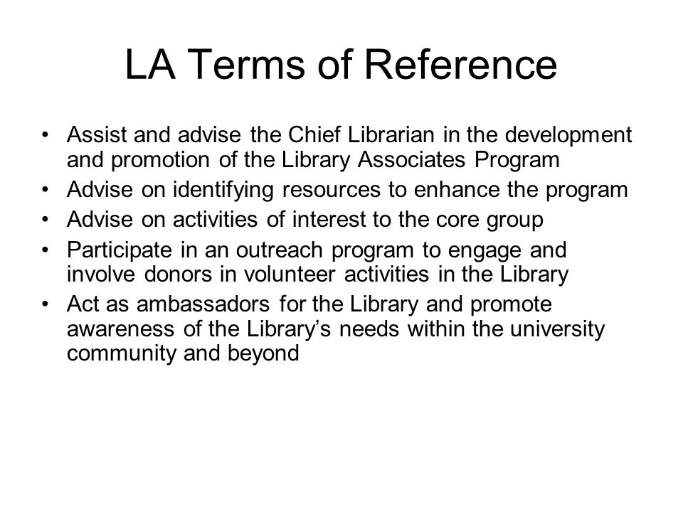 LA Terms of Reference Assist and advise the Chief Librarian in the development and promotion of the Library Associates Program Advise on identifying resources to enhance the program Advise on activities of interest to the core group Participate in an outreach program to engage and involve donors in volunteer activities in the Library Act as ambassadors for the Library and promote awareness of the Librarys needs within the university community and beyond