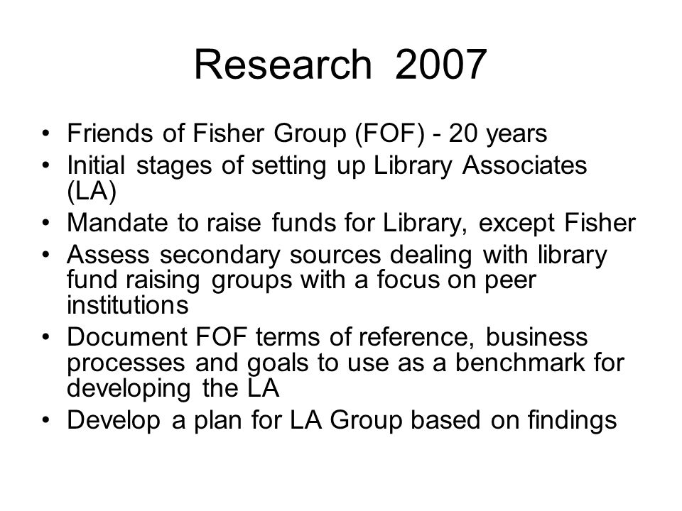 Research 2007 Friends of Fisher Group (FOF) - 20 years Initial stages of setting up Library Associates (LA) Mandate to raise funds for Library, except Fisher Assess secondary sources dealing with library fund raising groups with a focus on peer institutions Document FOF terms of reference, business processes and goals to use as a benchmark for developing the LA Develop a plan for LA Group based on findings