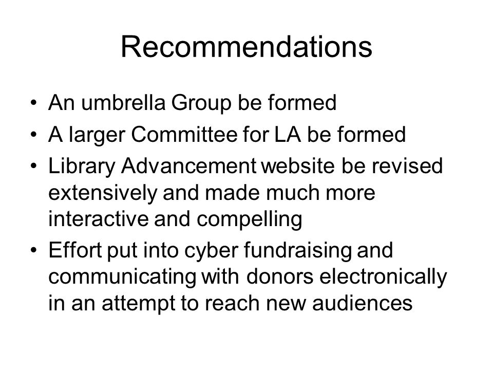 Recommendations An umbrella Group be formed A larger Committee for LA be formed Library Advancement website be revised extensively and made much more interactive and compelling Effort put into cyber fundraising and communicating with donors electronically in an attempt to reach new audiences