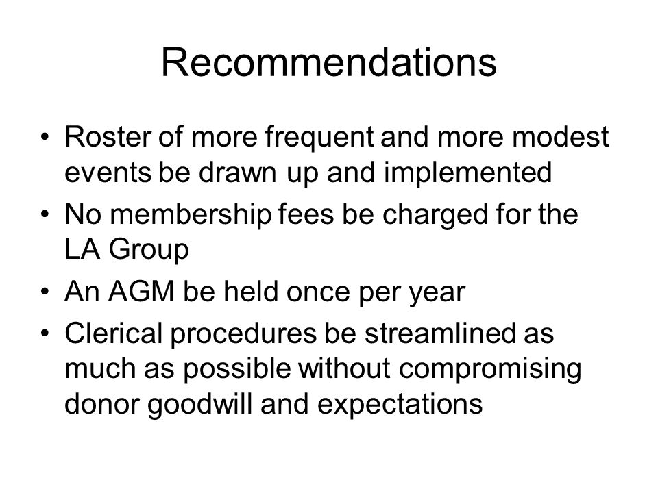 Recommendations Roster of more frequent and more modest events be drawn up and implemented No membership fees be charged for the LA Group An AGM be held once per year Clerical procedures be streamlined as much as possible without compromising donor goodwill and expectations