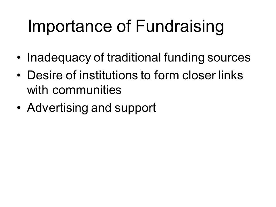 Importance of Fundraising Inadequacy of traditional funding sources Desire of institutions to form closer links with communities Advertising and suppo