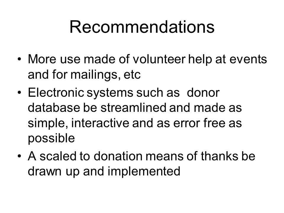 Recommendations More use made of volunteer help at events and for mailings, etc Electronic systems such as donor database be streamlined and made as simple, interactive and as error free as possible A scaled to donation means of thanks be drawn up and implemented