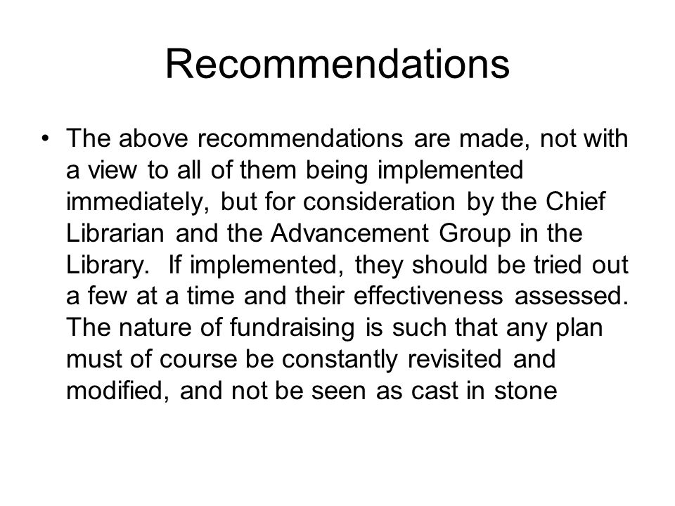 Recommendations The above recommendations are made, not with a view to all of them being implemented immediately, but for consideration by the Chief Librarian and the Advancement Group in the Library.