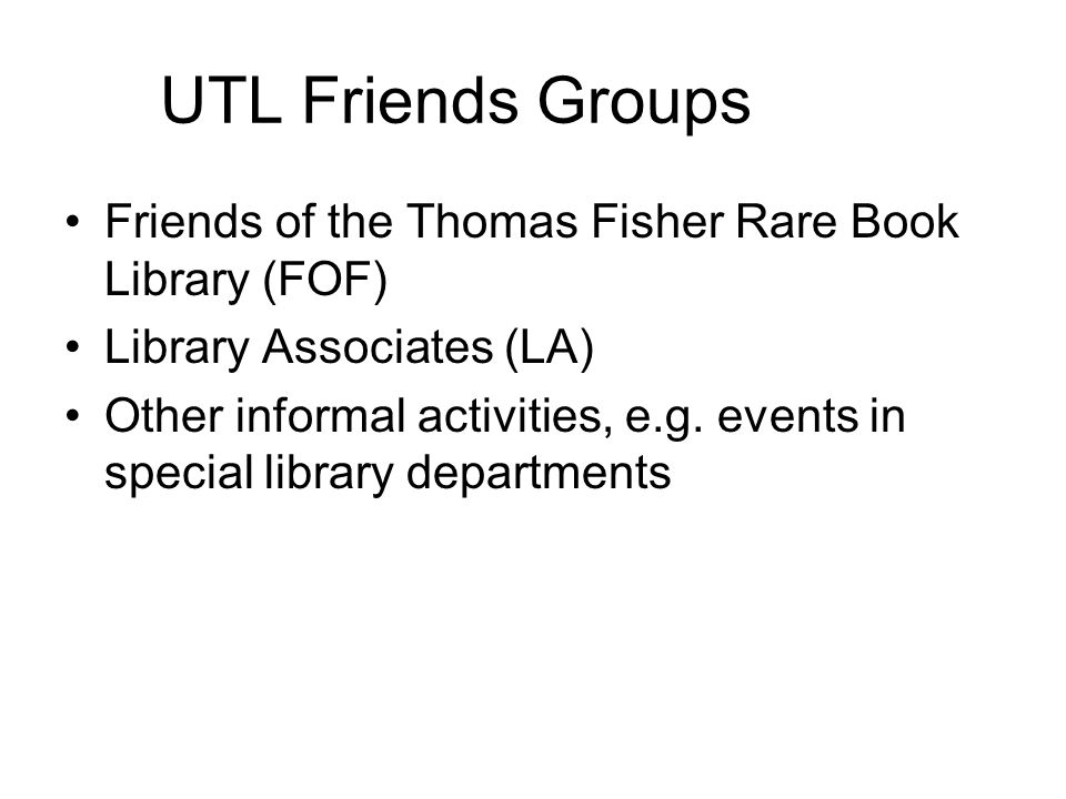 UTL Friends Groups Friends of the Thomas Fisher Rare Book Library (FOF) Library Associates (LA) Other informal activities, e.g.