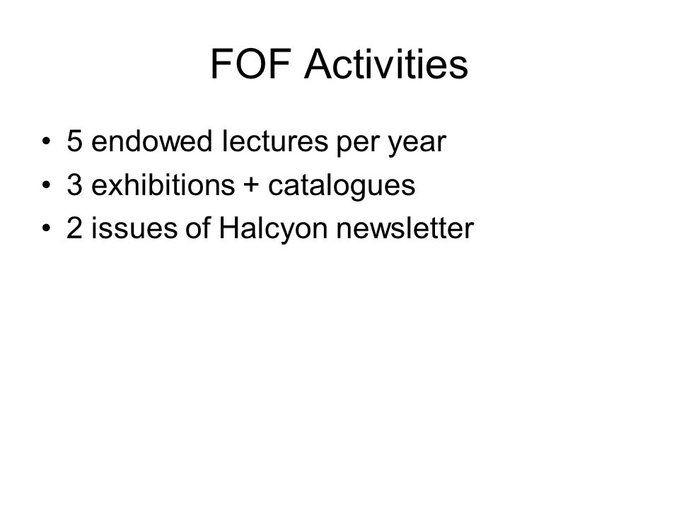 FOF Activities 5 endowed lectures per year 3 exhibitions + catalogues 2 issues of Halcyon newsletter