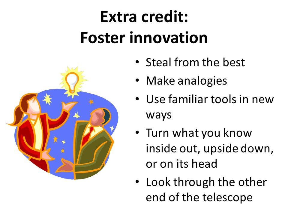 Extra credit: Foster innovation Steal from the best Make analogies Use familiar tools in new ways Turn what you know inside out, upside down, or on it