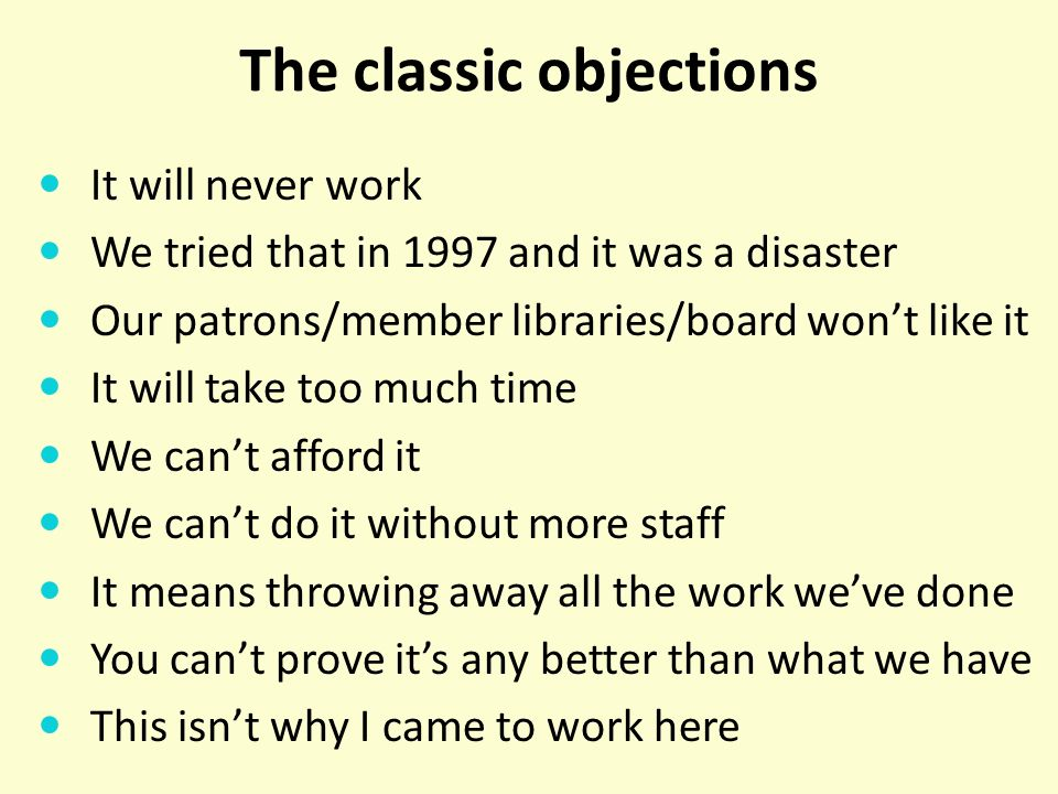 The classic objections It will never work We tried that in 1997 and it was a disaster Our patrons/member libraries/board wont like it It will take too much time We cant afford it We cant do it without more staff It means throwing away all the work weve done You cant prove its any better than what we have This isnt why I came to work here