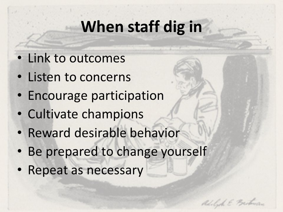 When staff dig in Link to outcomes Listen to concerns Encourage participation Cultivate champions Reward desirable behavior Be prepared to change yourself Repeat as necessary