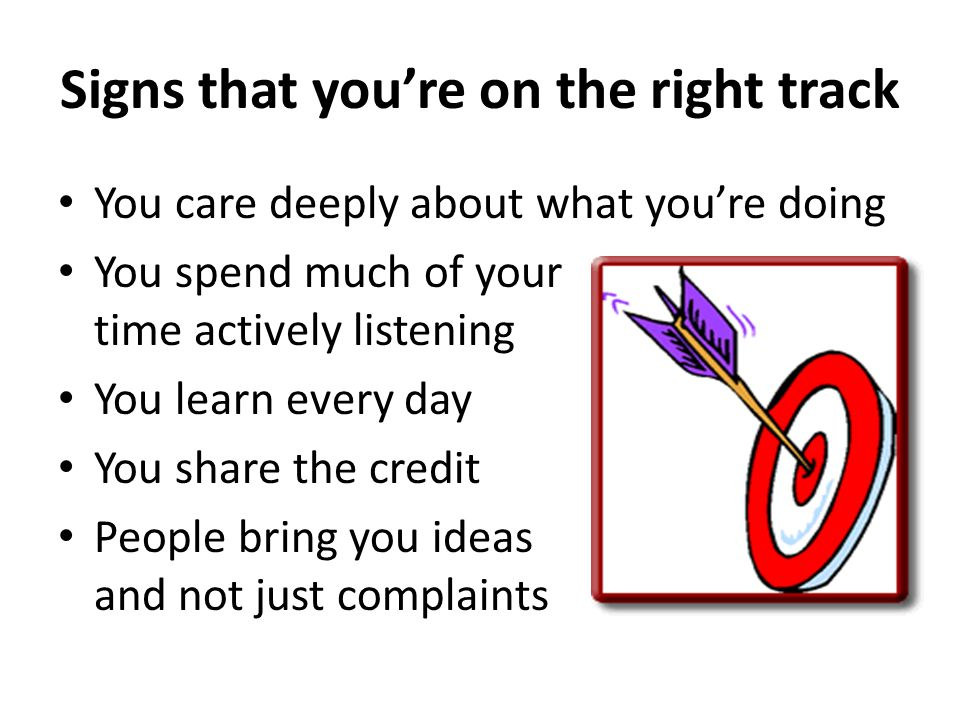Signs that youre on the right track You care deeply about what youre doing You spend much of your time actively listening You learn every day You shar
