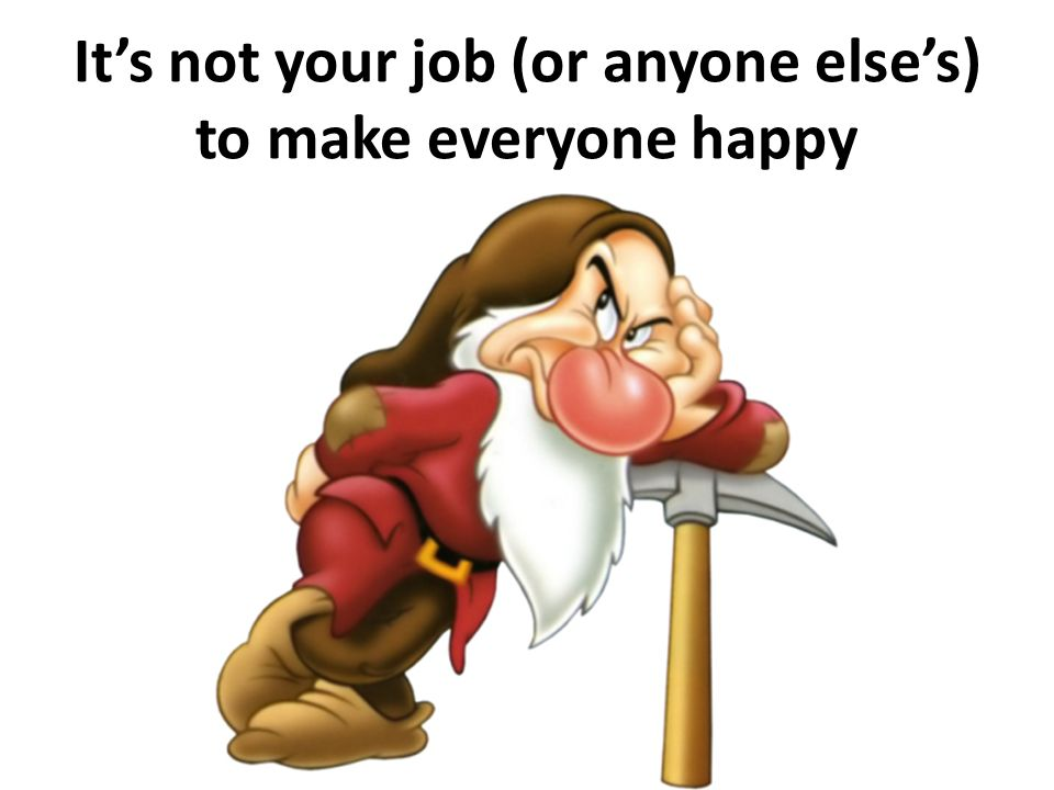 Its not your job (or anyone elses) to make everyone happy