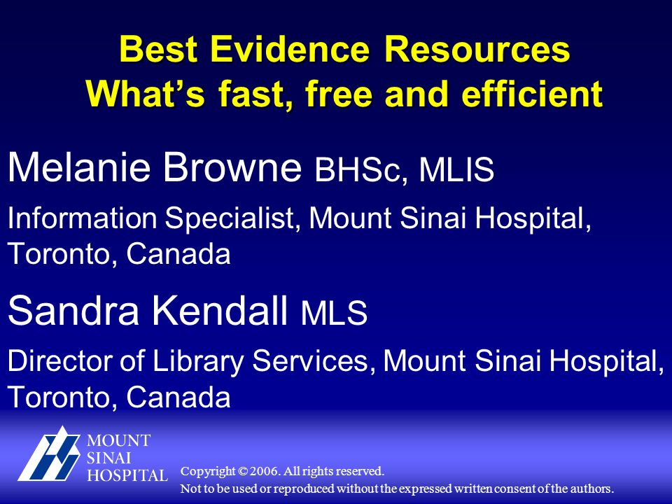 Best Evidence Resources Whats fast, free and efficient Melanie Browne BHSc, MLIS Information Specialist, Mount Sinai Hospital, Toronto, Canada Sandra Kendall MLS Director of Library Services, Mount Sinai Hospital, Toronto, Canada Copyright © 2006.