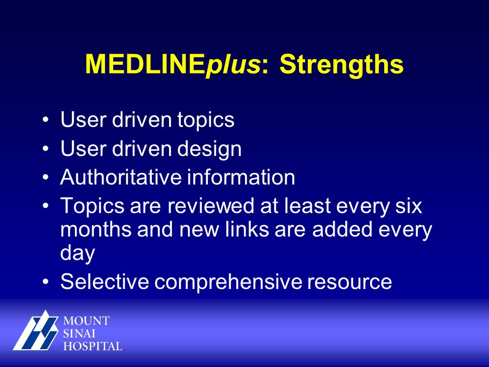 MEDLINEplus: Strengths User driven topics User driven design Authoritative information Topics are reviewed at least every six months and new links are added every day Selective comprehensive resource