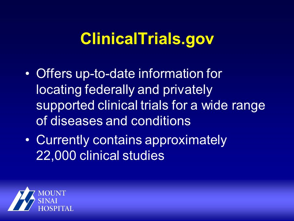 ClinicalTrials.gov Offers up-to-date information for locating federally and privately supported clinical trials for a wide range of diseases and conditions Currently contains approximately 22,000 clinical studies