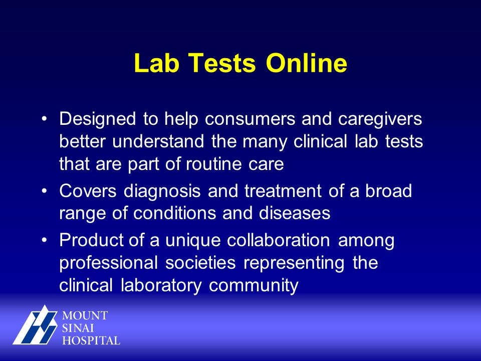Lab Tests Online Designed to help consumers and caregivers better understand the many clinical lab tests that are part of routine care Covers diagnosis and treatment of a broad range of conditions and diseases Product of a unique collaboration among professional societies representing the clinical laboratory community
