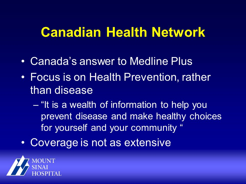 Canadian Health Network Canadas answer to Medline Plus Focus is on Health Prevention, rather than disease –It is a wealth of information to help you prevent disease and make healthy choices for yourself and your community Coverage is not as extensive