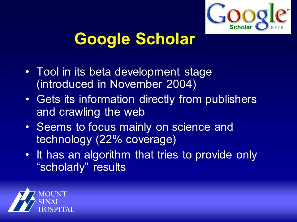 Google Scholar Tool in its beta development stage (introduced in November 2004) Gets its information directly from publishers and crawling the web Seems to focus mainly on science and technology (22% coverage) It has an algorithm that tries to provide only scholarly results