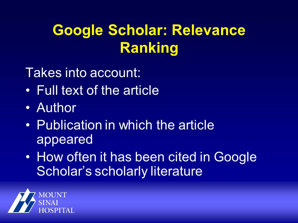 Google Scholar: Relevance Ranking Takes into account: Full text of the article Author Publication in which the article appeared How often it has been cited in Google Scholars scholarly literature