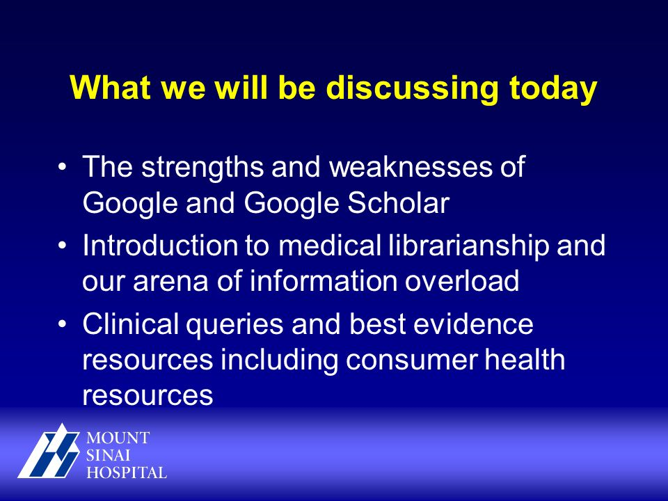 What we will be discussing today The strengths and weaknesses of Google and Google Scholar Introduction to medical librarianship and our arena of information overload Clinical queries and best evidence resources including consumer health resources