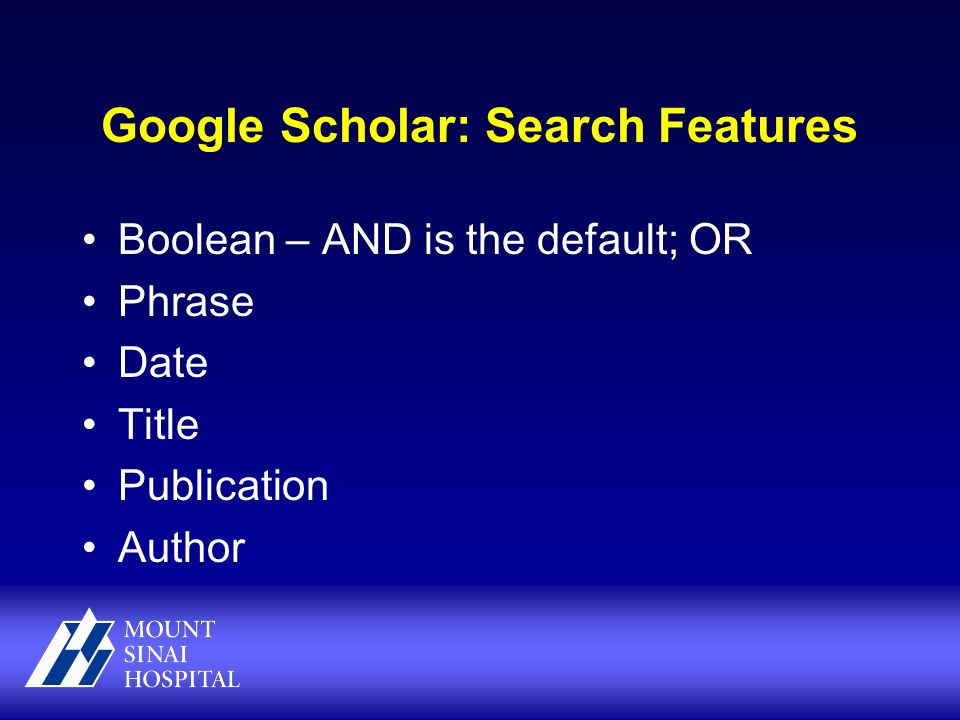 Google Scholar: Search Features Boolean – AND is the default; OR Phrase Date Title Publication Author