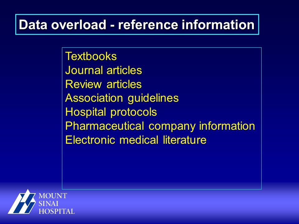 Textbooks Journal articles Review articles Association guidelines Hospital protocols Pharmaceutical company information Electronic medical literature Data overload - reference information