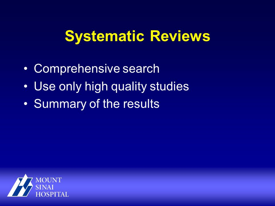 Systematic Reviews Comprehensive search Use only high quality studies Summary of the results