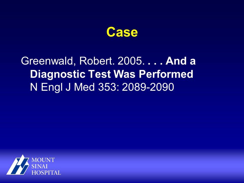 Case Greenwald, Robert. 2005.... And a Diagnostic Test Was Performed N Engl J Med 353: 2089-2090