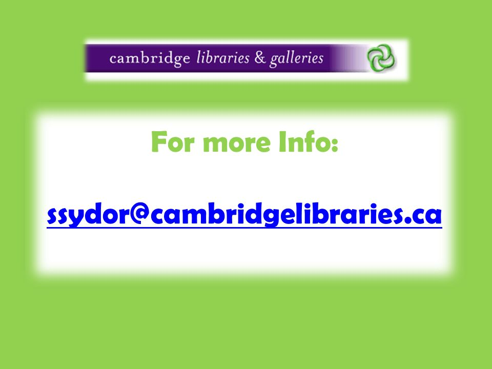 For more Info: ssydor@cambridgelibraries.ca ssydor@cambridgelibraries.ca